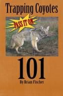 "Fischer - Coyote Trapping 101 ""Pass It On"" - by Brian Fischer"